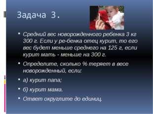 Задача 3. Средний вес новорожденного ребенка 3 кг 300 г. Если у ребенка отец