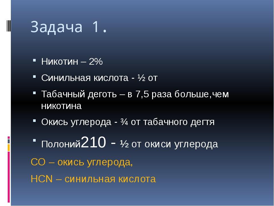 Задача 1. Никотин – 2% Синильная кислота - ½ от Табачный деготь – в 7,5 раза...