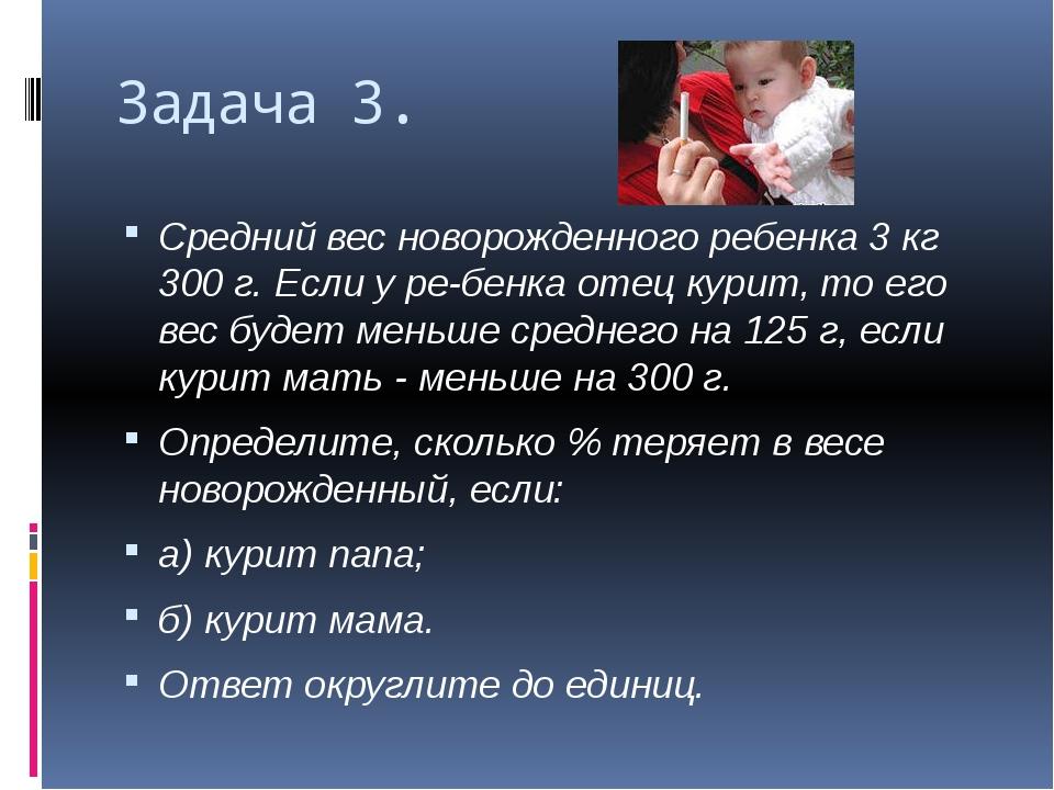 Задача 3. Средний вес новорожденного ребенка 3 кг 300 г. Если у ребенка отец...