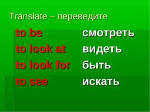 Translate – переведите to be to look at to look for to see смотреть видеть бы