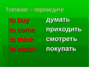 Translate – переведите to buy to come to think to watch думать приходить смот