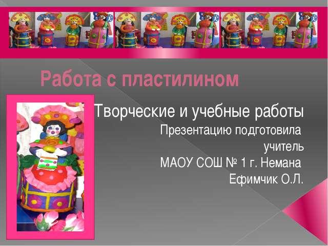 Работа с пластилином Творческие и учебные работы Презентацию подготовила учи...