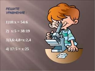 1)18:х = 54:6 2) х:5 = 38:19 3)3,6:4,8=х:2,4 4) 17:5 = х:25