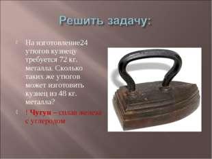 На изготовление24 утюгов кузнецу требуется 72 кг. металла. Сколько таких же у