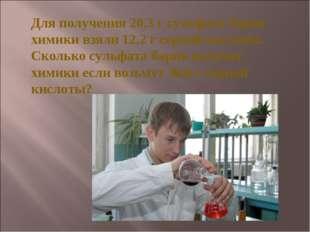 Для получения 20,3 г сульфата бария химики взяли 12,2 г серной кислоты. Сколь