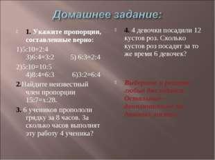 1. Укажите пропорции, составленные верно: 1)5:10=2:4 3)6:4=3:2 5) 6:3=2:4 2)5