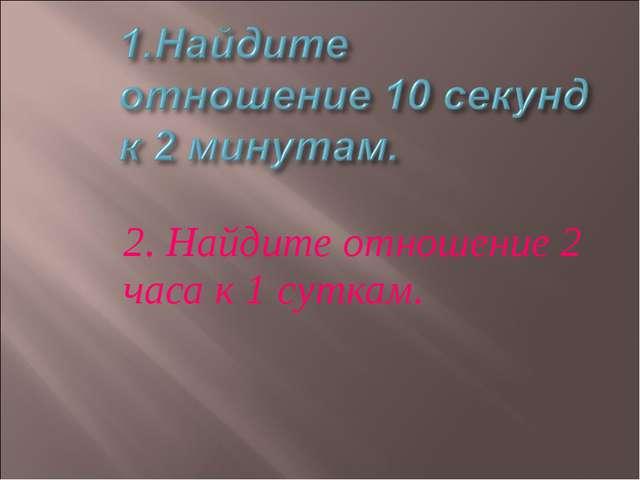 2. Найдите отношение 2 часа к 1 суткам.