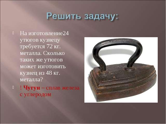 На изготовление24 утюгов кузнецу требуется 72 кг. металла. Сколько таких же у...