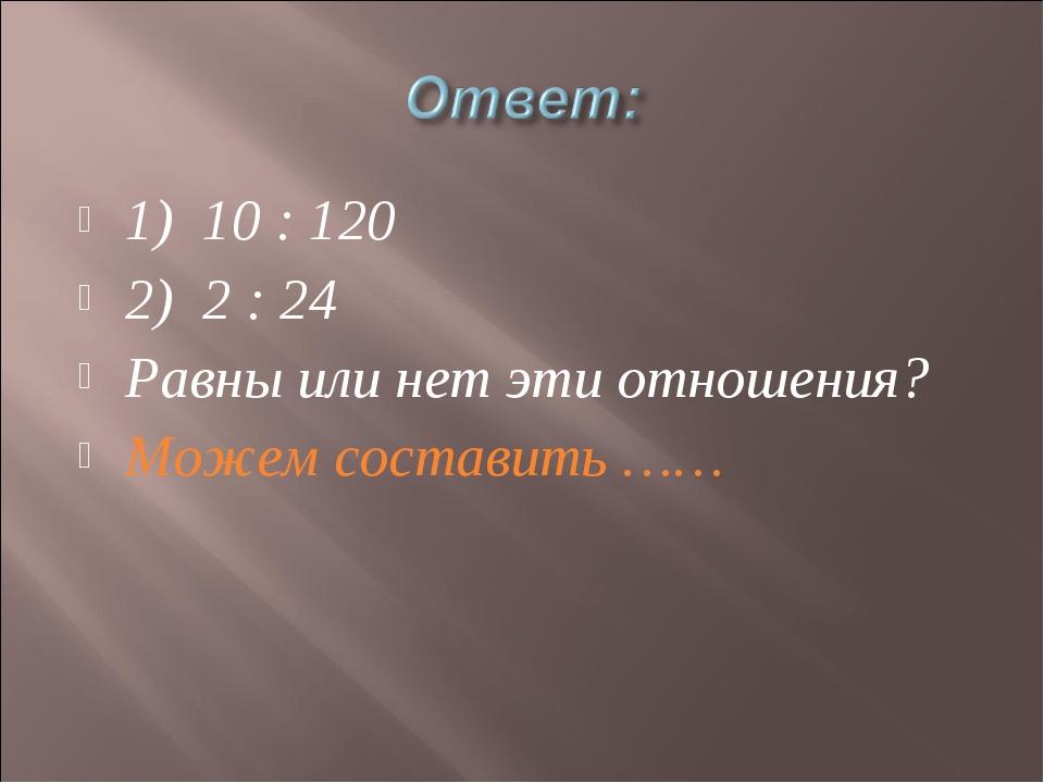 1) 10 : 120 2) 2 : 24 Равны или нет эти отношения? Можем составить ……