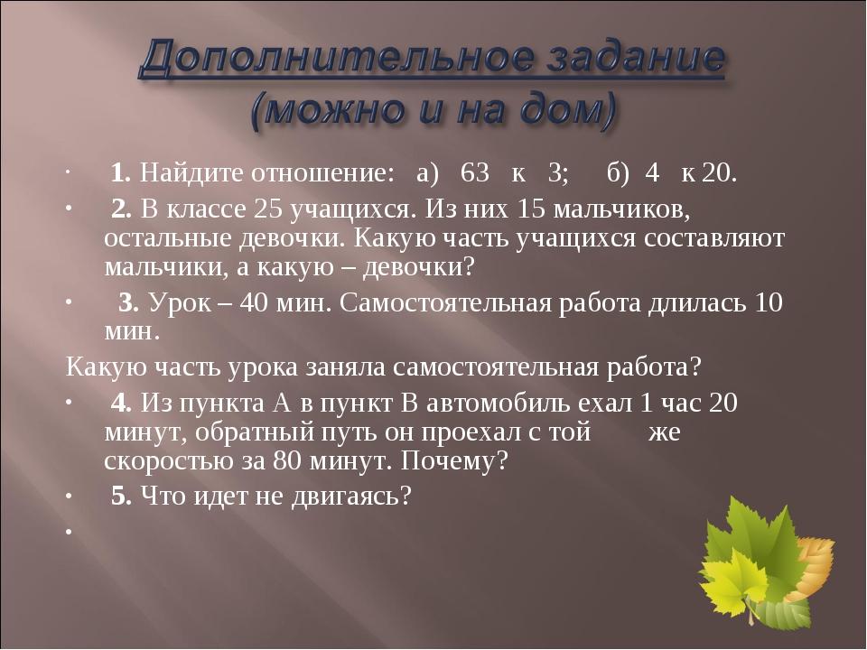 1. Найдите отношение: а) 63 к 3; б) 4 к 20. 2. В классе 25 учащихся. Из них...