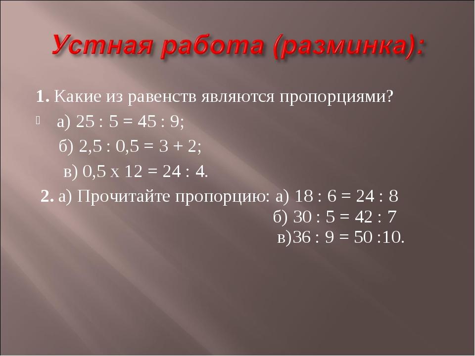 1. Какие из равенств являются пропорциями? а) 25 : 5 = 45 : 9; б) 2,5 : 0,5 =...