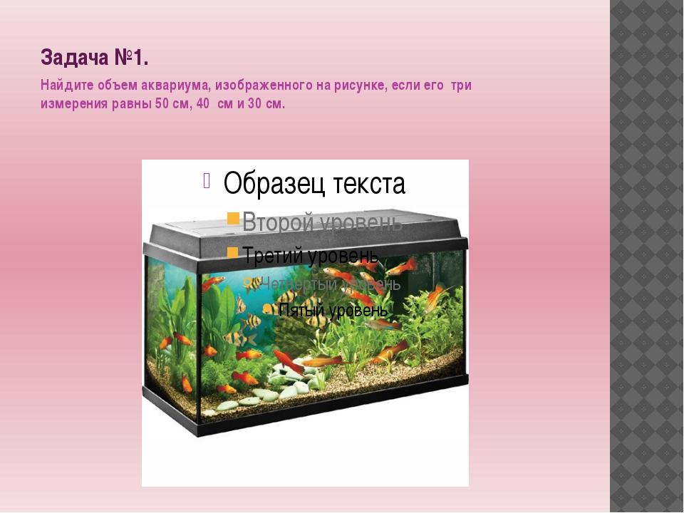 Задача №1. Найдите объем аквариума, изображенного на рисунке, если его три из...