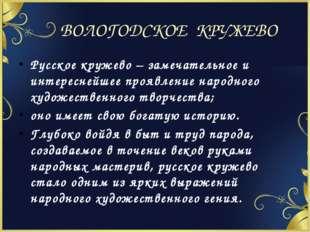 ВОЛОГОДСКОЕ КРУЖЕВО Русское кружево – замечательное и интереснейшее проявлени