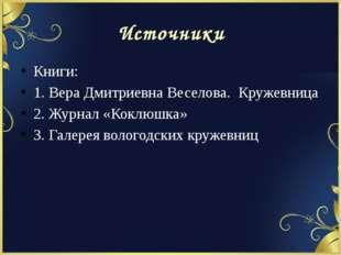 Источники Книги: 1. Вера Дмитриевна Веселова. Кружевница 2. Журнал «Коклюшка»