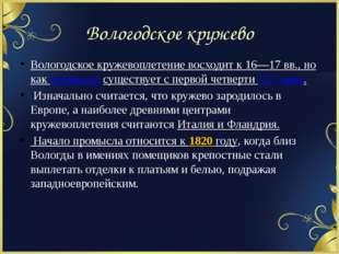 Вологодское кружево Вологодское кружевоплетение восходит к 16—17 вв., но как