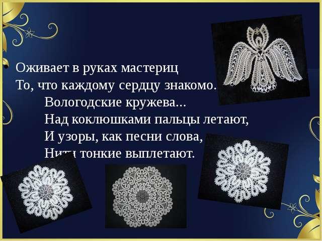 Оживает в руках мастериц То, что каждому сердцу знакомо.    Вологодские...