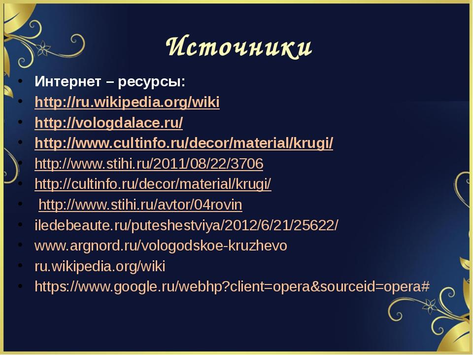 Источники Интернет – ресурсы: http://ru.wikipedia.org/wiki http://vologdalace...