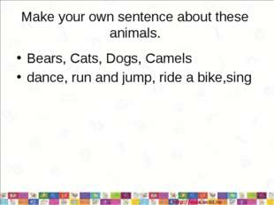 Make your own sentence about these animals. Bears, Cats, Dogs, Camels dance,