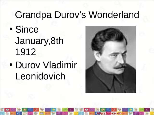 Grandpa Durov's Wonderland Since January,8th 1912 Durov Vladimir Leonidovich