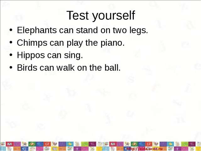 Test yourself Elephants can stand on two legs. Chimps can play the piano. Hip...