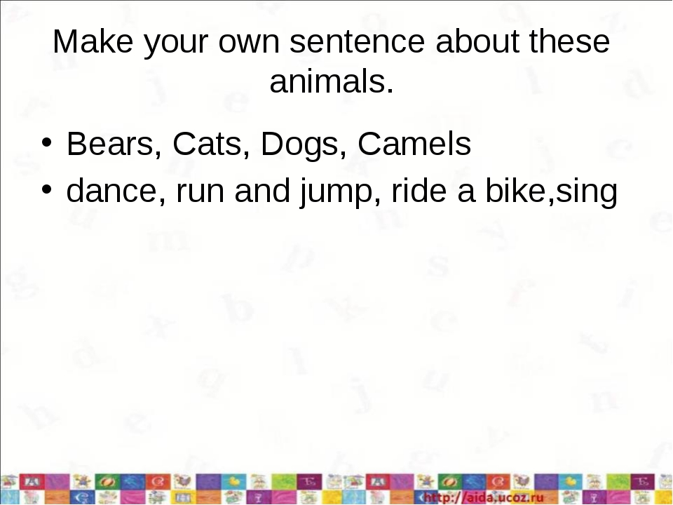 Make your own sentence about these animals. Bears, Cats, Dogs, Camels dance,...