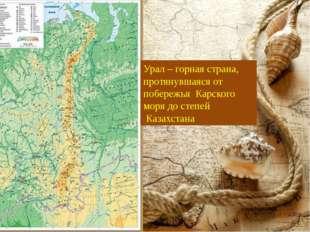 Урал – горная страна, протянувшаяся от побережья Карского моря до степей Каза