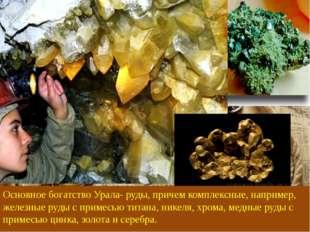 Основное богатство Урала- руды, причем комплексные, например, железные руды с