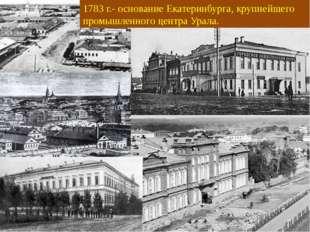 1783 г.- основание Екатеринбурга, крупнейшего промышленного центра Урала.