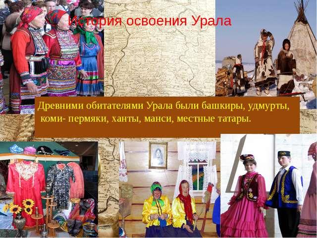 История освоения Урала Древними обитателями Урала были башкиры, удмурты, коми...