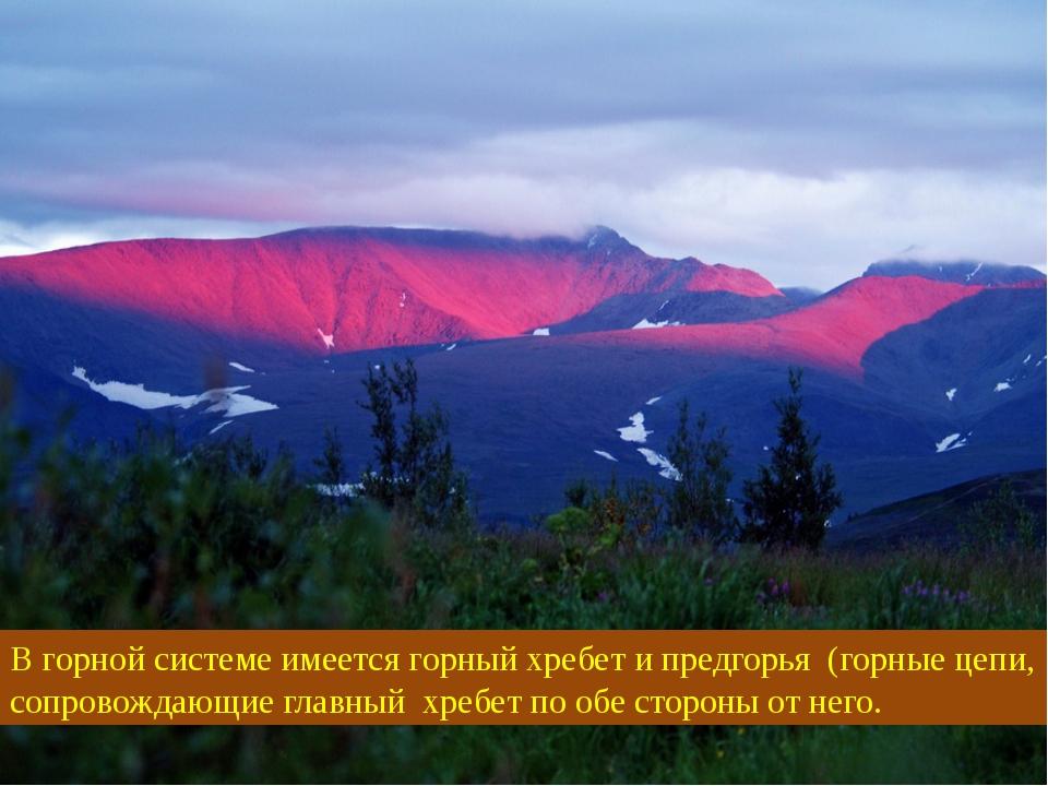 В горной системе имеется горный хребет и предгорья (горные цепи, сопровождающ...