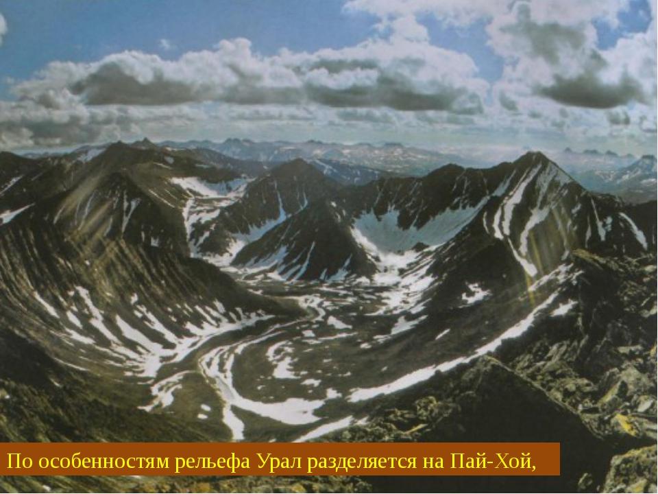 По особенностям рельефа Урал разделяется на Пай-Хой,