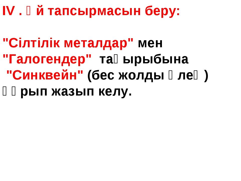 """IV . Үй тапсырмасын беру: """"Сілтілік металдар"""" мен """"Галогендер"""" тақырыбына """"Си..."""