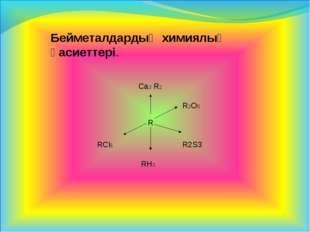 Бейметалдардың химиялық қасиеттері.    Ca3 R2 RCl5 RH3 R2S3 R R2O5