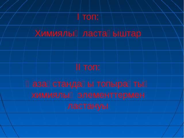 І топ: Химиялық ластағыштар ІІ топ: Қазақстандағы топырақтың химиялық элемент...