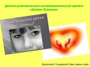 Детско-родительский исследовательский проект «Детям Луганска» Выполнили: Тишк