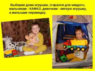 Выбирая дома игрушки, старался для каждого, мальчикам - КАМАЗ, девочкам - мя