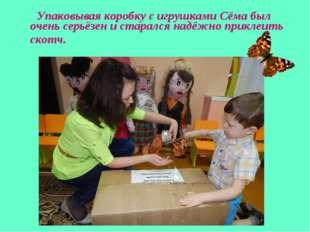 Упаковывая коробку с игрушками Сёма был очень серьёзен и старался надёжно пр