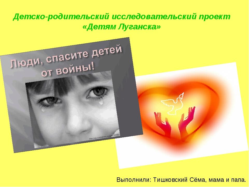 Детско-родительский исследовательский проект «Детям Луганска» Выполнили: Тишк...