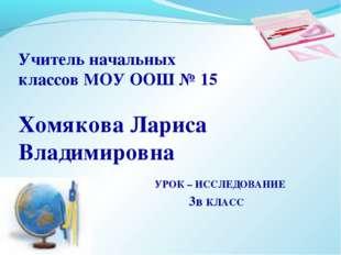 Учитель начальных классов МОУ ООШ № 15 Хомякова Лариса Владимировна УРОК
