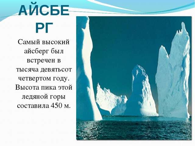 АЙСБЕРГ Самый высокий айсберг был встречен в тысяча девятьсот четвертом году....