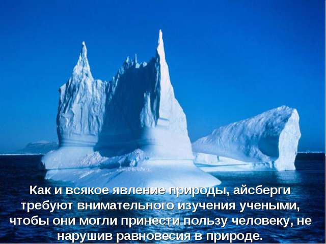 Как и всякое явление природы, айсберги требуют внимательного изучения учеными...