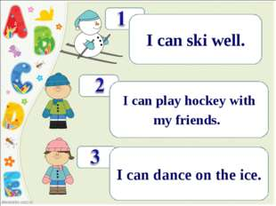 ! I can ski well. ! I can play hockey with my friends.. ! I can dance on the