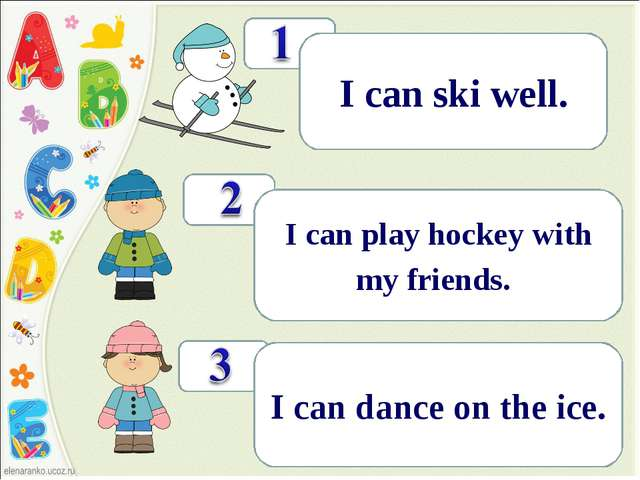 ! I can ski well. ! I can play hockey with my friends.. ! I can dance on the...