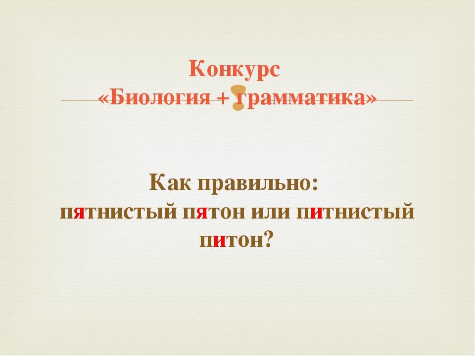 Конкурс «Биология + грамматика» Как правильно: пятнистый пятон или питнистый...