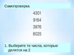 4301 9164 3976 6025 Выберите те числа, которые  делятся на 2 Самопроверка