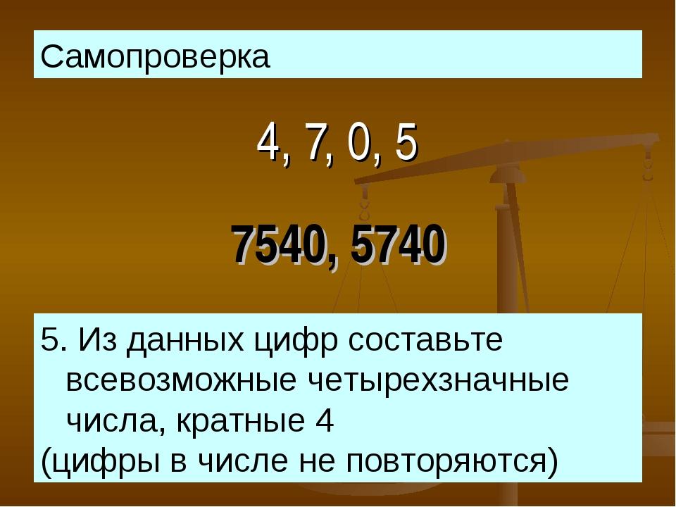 4, 7, 0, 5 5. Из данных цифр составьте всевозможные четырехзначные числа, кра...