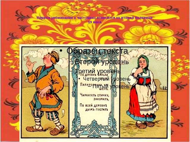 Первое упоминание о частушках относится ко второй половине 19 века.