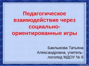 Педагогическое взаимодействие через социально-ориентированные игры Баклыкова