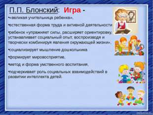 П.П. Блонский: Игра - «великая учительница ребенка», естественная форма труда