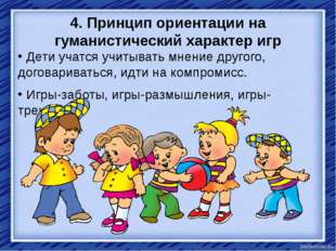 4. Принцип ориентации на гуманистический характер игр Дети учатся учитывать м